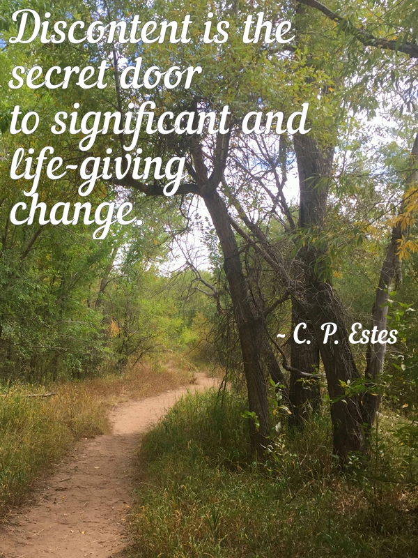Discontent is the secret door to significant and life-giving change. C.P.Estes