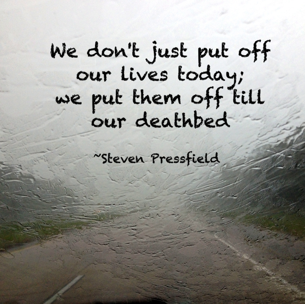 We don't just put off our lives today; we put them off till our deathbed. Steven Pressfield
