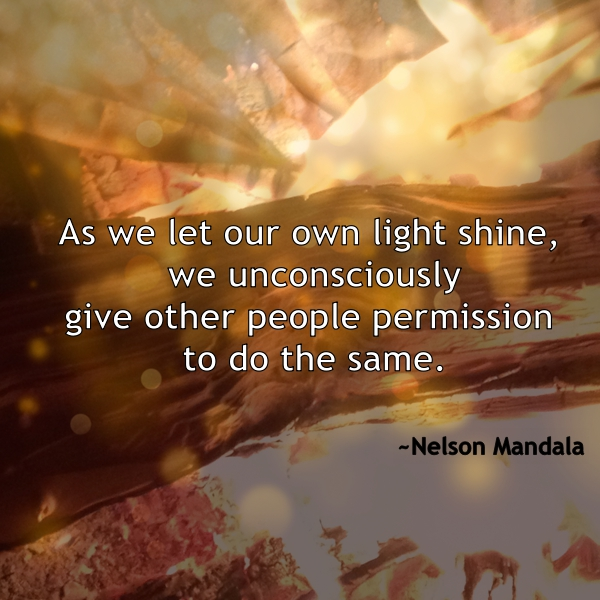 As we let our own light shine, we unconsciously give other perople permission to do the same. N. Mandala