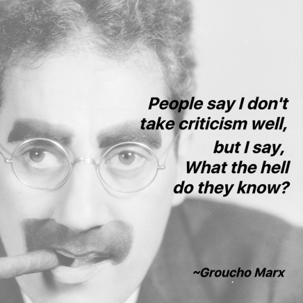 People say I don't take crticism well, but I say What the hell do they know? Grouch Marx