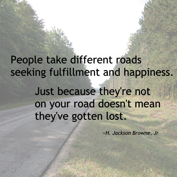 People take different roads seeking fulfillment and hapiness. Just because they're not on your road doesn't mean they've gotten lost. H. Jackson Browne, Jr.