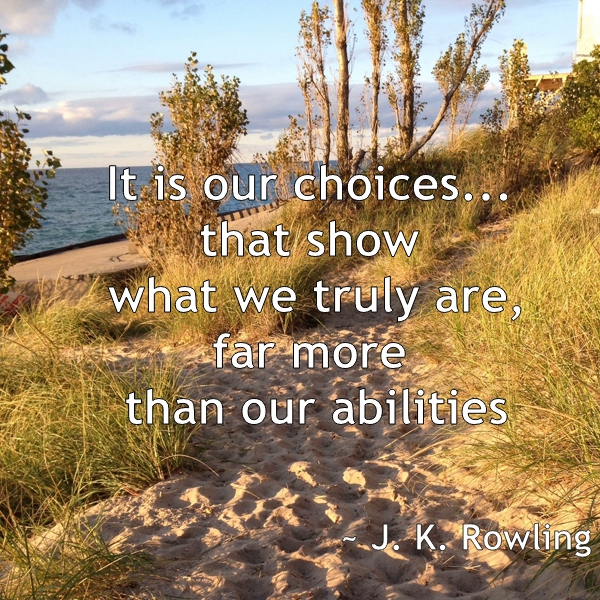 It is our choices... that show what we truly are, far more than our abilities. J. K. Rowling