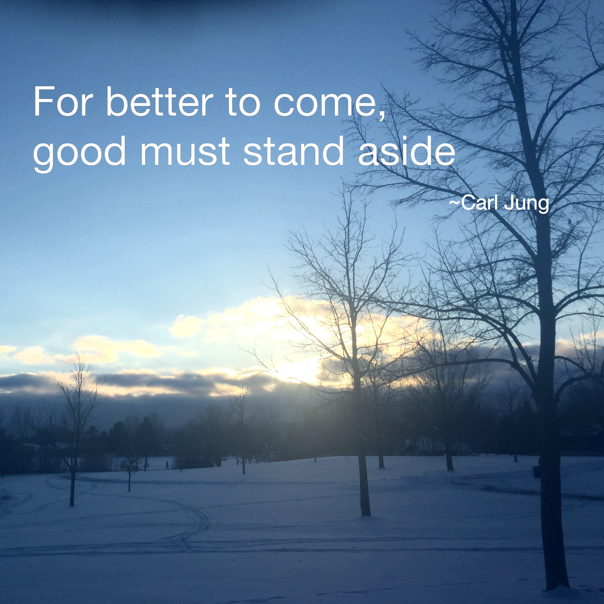 For better to come, good must stand aside. Carl Jung
