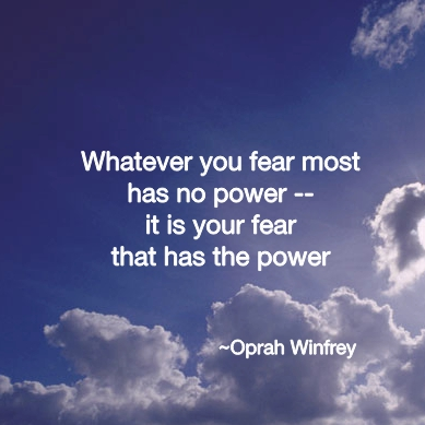 Whatever you fear most has no power -- it is your fear that has the power. ~ Oprah Winfrey