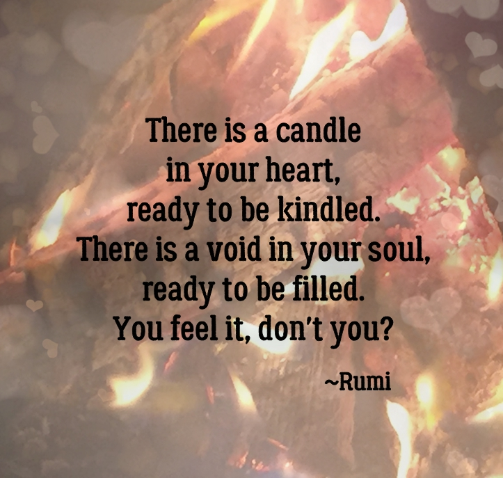 There is a candle in your heart, ready to be kindled. There is a void in your soul, ready to be filled. You feel it, don't you? ~Rumi