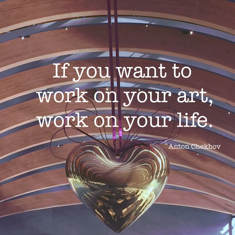 picture of heart: If you want to work on your art, work on your life. ~Anton Chekhov